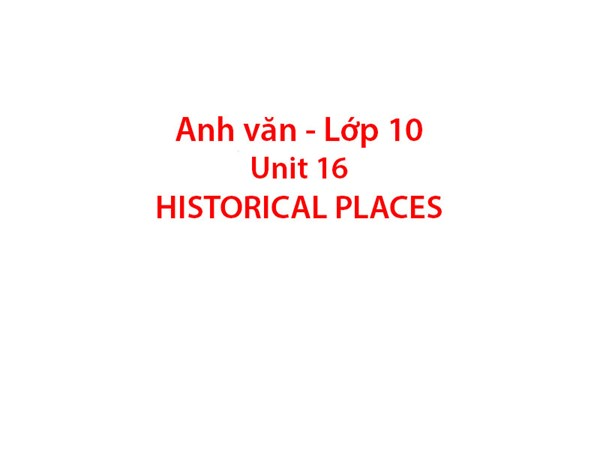Tiếng Anh 10 - UNIT 16. HISTORICAL PLACES