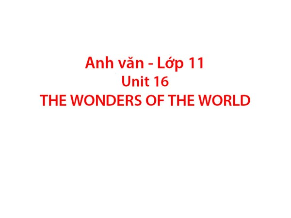 Tiếng Anh 11 - Unit 16: THE WONDERS OF THE WORLD