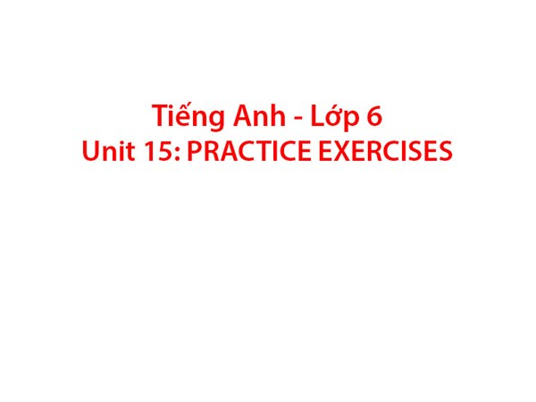 Tiếng Anh 6 - Unit 15:PRACTICE EXERCISES