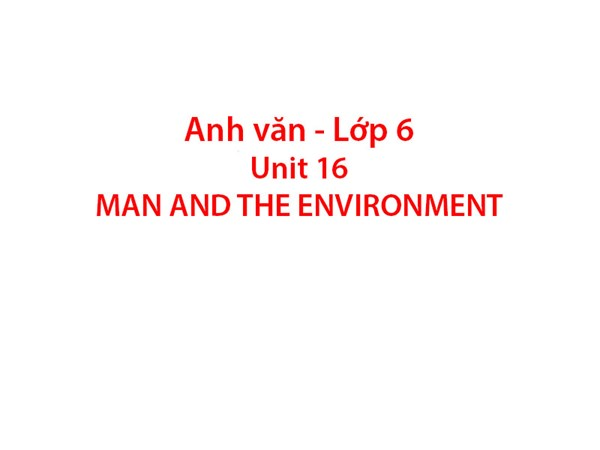 Tiếng Anh 6 - Unit 16: MAN AND THE ENVIRONMENT