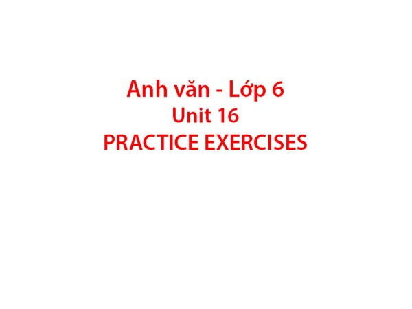 Tiếng Anh 6 - Unit 16: PRACTICE EXERCISES