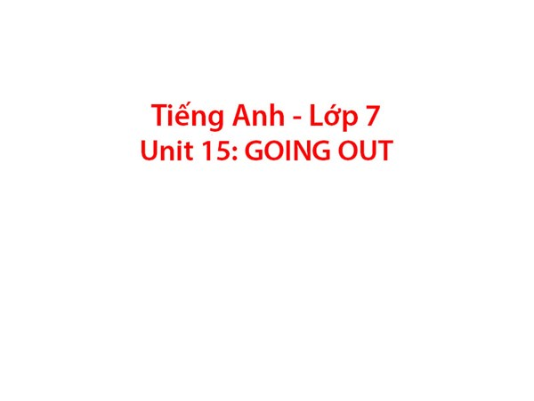 Tiếng Anh 7 - Unit 15: GOING OUT