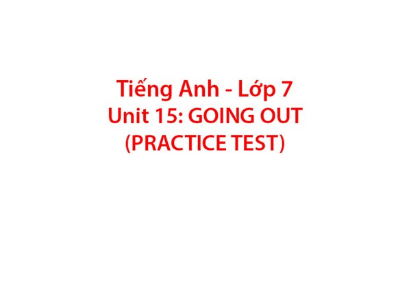 Tiếng Anh 7 - UNIT 15:  GOING OUT (Practice Test)