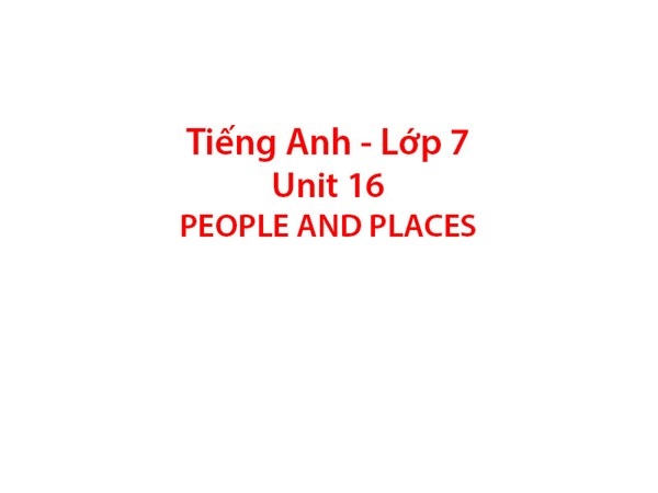 Tiếng Anh 7 - Unit 16: PEOPLE AND PLACES