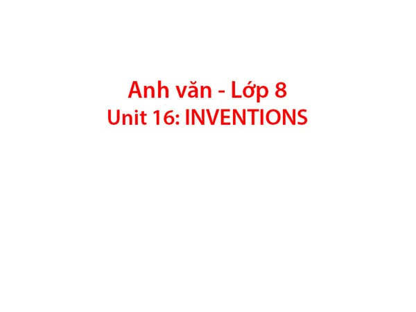 Tiếng Anh 8 - Unit 16: INVENTIONS